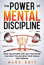 The Power of Mental Discipline: How Willpower and Self-Discipline Can Help You Achieve Your Goals and Dreams. (English Edi...
