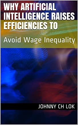 Why Artificial Intelligence Raises Efficiencies To: Avoid Wage Inequality (English Edition)