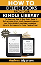 HOW TO DELETE BOOKS FROM YOUR KINDLE LIBRARY: The Complete Step By Step Quick Guide To Delete Books Off All Kindle Devices, App, Kindle Library And Cloud In 1 Minute (With Other Tips and Tricks)