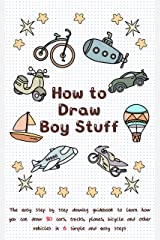 How To Draw Boy Stuff: The Easy Step by Step Drawing Guidebook to Learn How You Can Draw 30 Cars, Trucks, Planes, Bicycle and Other vehicles in Six Simple Steps (Learn to Write and Draw for Kids) Kindle Edition