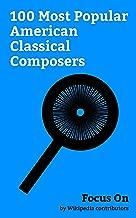 Focus On: 100 Most Popular American Classical Composers: Billy Joel, John Williams, James Horner, Ezra Pound, Igor Stravinsky, Philip Glass, Mike Patton, ... Arnold Schoenberg, John Cage, etc.