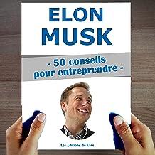 Elon Musk. 50 Conseils pour entreprendre et réussir: Le manuel pour apprendre, acheter les bonnes actions, et gagner de l'...