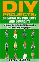 DIY Projects: Creating DIY Projects And Loving It!: 50 Simple And Effective DIY Projects For Your Home And Everyday Life (DIY Furniture, Living Stress Free, Home Organization, DIY Household Projects)
