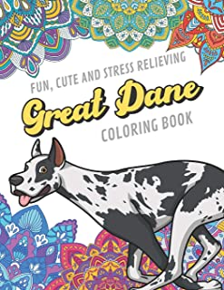 Fun Cute And Stress Relieving Great Dane Coloring Book: Find Relaxation And Mindfulness By Coloring the Stress Away With Beautiful Black and White Dog ... Perfect Gag Gift Birthday Present or Holidays