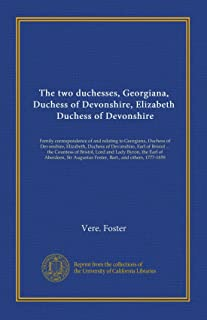 The two duchesses, Georgiana, Duchess of Devonshire, Elizabeth, Duchess of Devonshire: Family correspondence of and relating to Georgiana, Duchess of ... Augustus Foster, Bart., and others, 1777-1859