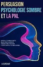 Persuasion, Psychologie Sombre et la PNL: Apprenez les Techniques Secrètes pour Influencer les Gens par la Manipulation, l...