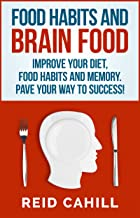 Food Habits And Brain Food: Improve your Diet, Food Habits and Memory. Pave Your Way to Success! (Master Your Memory Power...