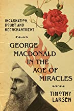 George MacDonald in the Age of Miracles: Incarnation, Doubt, and Reenchantment (Hansen Lectureship Series)