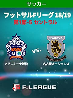 フットサル Fリーグ 18/19 第1節-5 セントラル アグレミーナ浜松 vs. 名古屋オーシャンズ