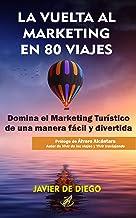 La vuelta al marketing en 80 viajes: Domina el marketing turístico y triunfa con tu negocio