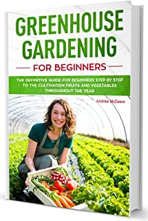 Greenhouse gardening for beginners: The definitive guide for beginners step by step to the growing fruits and vegetables throughout the year