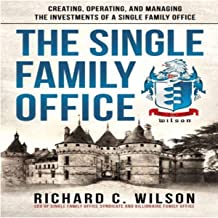 The Single Family Office: Creating, Operating, and Managing Investments of a Single Family Office