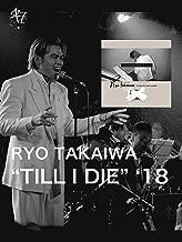 "Ryo Takaiwa : ""TILL I DIE"" '18"