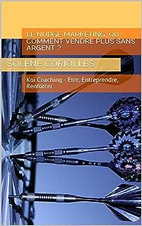 LE NUDGE MARKETING, Ou, comment vendre plus sans argent ?: Koï Coaching - Etre, Entreprendre, Renforcer (Les eBooks Koï Coaching t. 4) (French Edition)