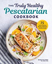 The Truly Healthy Pescatarian Cookbook: 75 Fresh & Delicious Recipes to Maintain a..