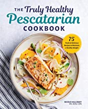 The Truly Healthy Pescatarian Cookbook: 75 Fresh & Delicious Recipes to Maintain a Healthy Weight