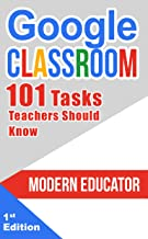 Google Classroom: 101 Tasks Teachers Should Know (Modern Educator - Google Classroom Book 3)