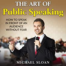 The Art of Public Speaking: How to Speak in Front of an Audience Without Fear