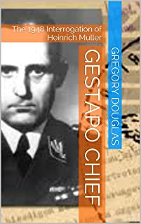 Gestapo Chief: The 1948 Interrogation of Heinrich Muller (The Müller Chronicals Book 1)