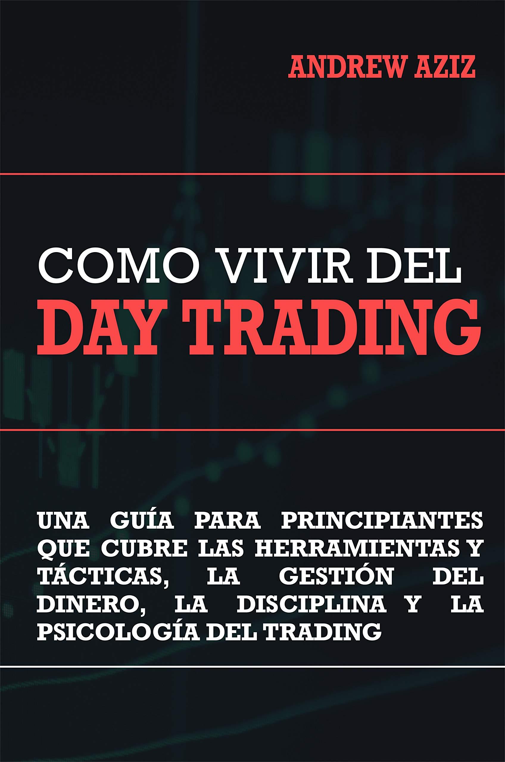 Como Vivir del Day Trading: Una Guía para Principiantes que cubre las Herramientas y Tácticas, la Gestión del Dinero, la Disciplina y la Psicología del Trading (Spanish Edition)