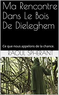Ma Rencontre Dans Le Bois De Dieleghem: Ce que nous appelons de la chance. (Raoul Sphérant) (French Edition)