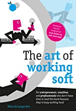 The art of working soft: For entrepreneurs, creatives and professionals who don't have time to read this book because the...