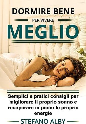 Dormire bene.......... per vivere meglio: Semplici e pratici consigli per migliorare il proprio sonno e recuperare in pieno le energie