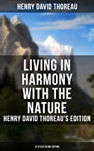 Living in Harmony with the Nature: Henry David Thoreau's Edition (13 Titles in One Edition): Walden, Walking, Night and Moonlight, The Highland Light, ... Rivers, Autumnal Tints, Wild Apples…