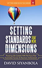Setting Standards For New Dimensions!: Powering Life-Contents With The Force That Guarantees Success And Maximum Achievement (Let This Mind Be In You Series Book 6)