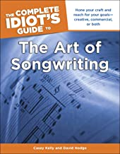 The Complete Idiot's Guide to the Art of Songwriting: Home Your Craft and Reach for Your Goals—Creative, Commercial, or Both
