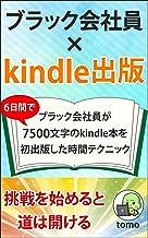ブラック会社員×kindle出版: 6日間でブラック会社員が7500文字のkindle本を初出版した時間テクニック