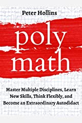 Polymath: Master Multiple Disciplines, Learn New Skills, Think Flexibly, and Become an Extraordinary Autodidact (Learning how to Learn Book 9) Kindle Edition