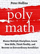 Polymath: Master Multiple Disciplines, Learn New Skills, Think Flexibly, and Become an Extraordinary Autodidact (Learning ...