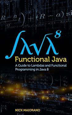 Functional Java: A Guide to Lambdas and Functional Programming in Java 8