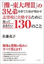 表紙: 「灘→東大理III」の3兄弟を育てた母が明かす 志望校に合格するために知っておきたい130のこと   佐藤亮子