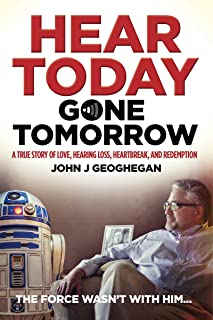 Hear Today, Gone Tomorrow: A True Story of Love, Hearing Loss, Heartbreak and Redemption