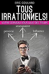 Tous Irrationnels! Votre cerveau vous joue des tours (Communication Non Verbale t. 2) Format Kindle