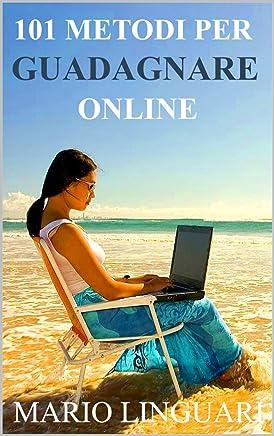 101 Metodi Per Guadagnare Online: Ti spiego io come guadagnare in Internet e quali possibilita ci sono senza spendere niente