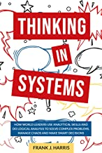 THINKING IN SYSTEMS: How World Leaders Use Analytical Skills and Do Logical Analysis to Solve Complex Problems, Manage Chaos and Make Smart Decisions (English Edition)