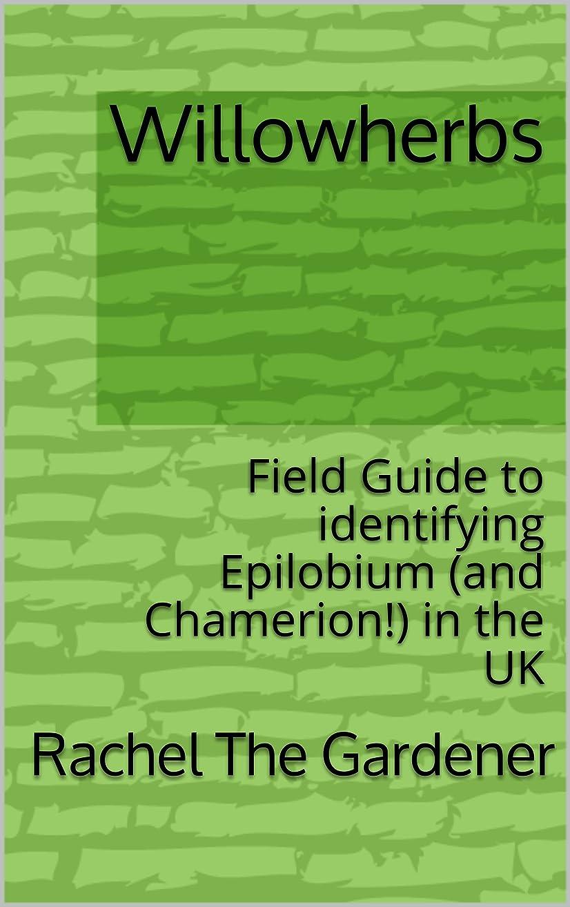 ラッチ半導体誘惑するWillowherbs: Field Guide to identifying Epilobium (and Chamerion!) in the UK (The Cribs Book 55) (English Edition)