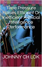 Time Pressure Raises Efficient Or Inefficient Artificial Intelligence Performance (English Edition)
