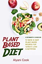 Plant-Based Diet - A Beginner's Cookbook: 15 Quick & Easy Plant-based Recipes for Weight Loss & Nutrition (Plant Based Life, Plant Based diet, Healthy, Vegan, Vegetarian, Green living)