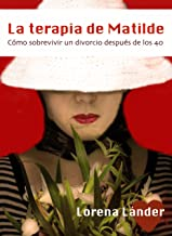 La terapia de Matilde: Cómo sobrevivir a un divorcio después de los 40 (Spanish Edition)