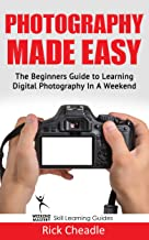 Photography Made Easy: The Beginners Guide To Learning Digital Photography In A Weekend