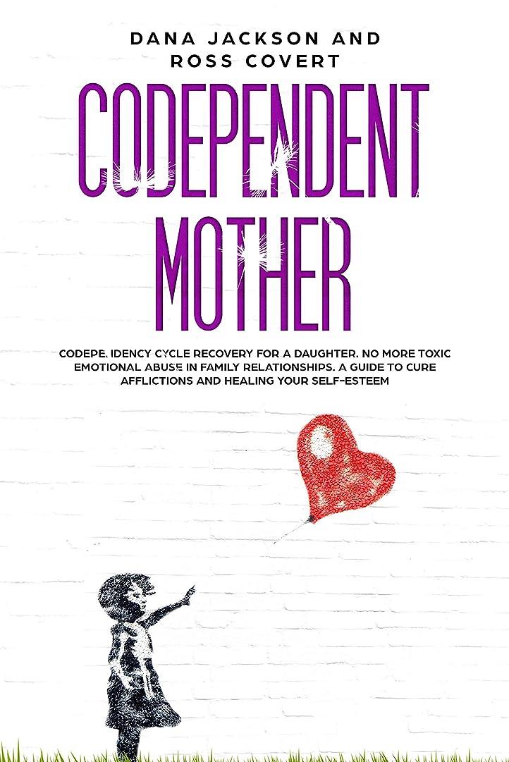 接尾辞絶え間ない合併Codependent Mother: Codependency Cycle Recovery for a Daughter.  No more Toxic Emotional Abuse in Family Relationships. A Guide to Cure Afflictions and Healing your Self-Esteem (English Edition)