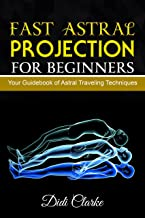 Fast Astral Projection for Beginners: Your Guidebook of Astral Traveling Techniques (Explore the Astral Planes)