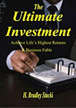 The Ultimate Investment: Achieve Life's Highest Returns; A Business Fable (Ultimate Invesment Book 1)