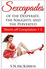 Sexcapades of the Desperate, the Naughty and the Perverted: Shorts-off Compilation 1 - 3 Kindle Edition