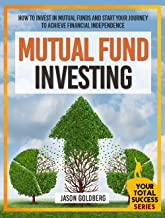 Mutual Fund Investing: How To Invest In Mutual Funds And Start Your Journey To Achieve Financial Independence (Mutual Funds For Beginners, Mutual Fund ... (Your Total Success Series Book 17)