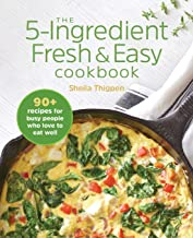The 5-Ingredient Fresh and Easy Cookbook: 90+ Recipes For Busy People Who Love to Eat Well